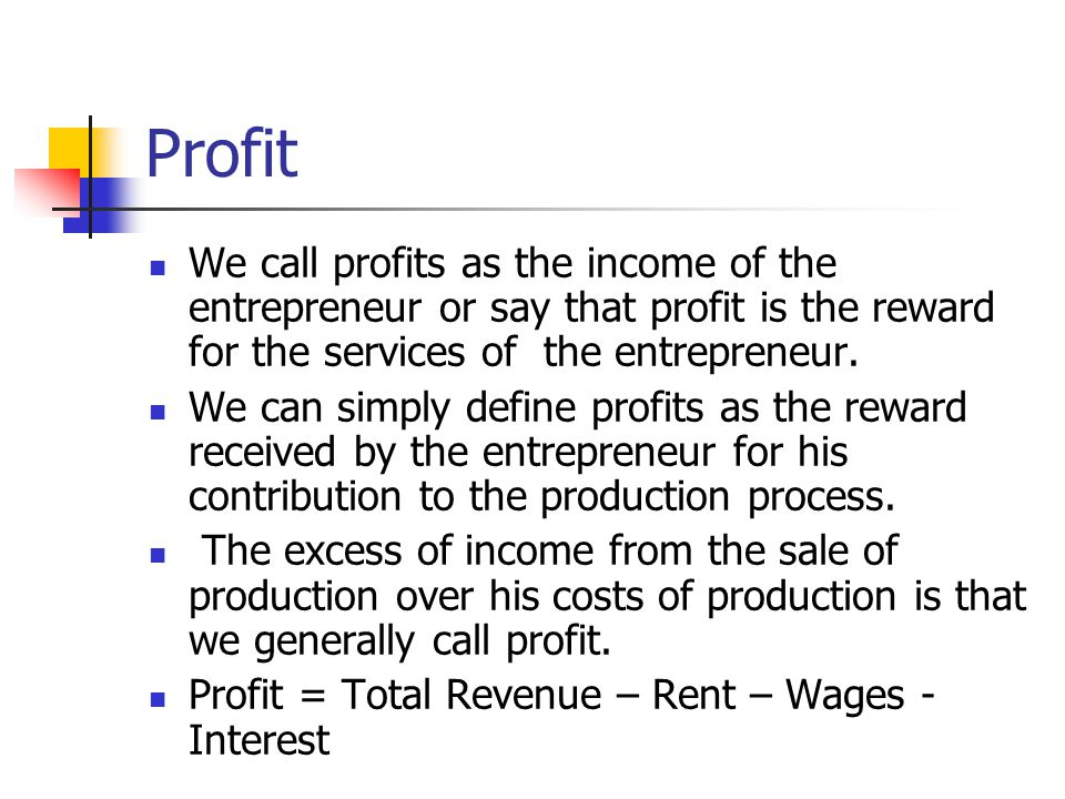 Profit We call profits as the income of the entrepreneur or say that profit is the reward for the services of the entrepreneur.