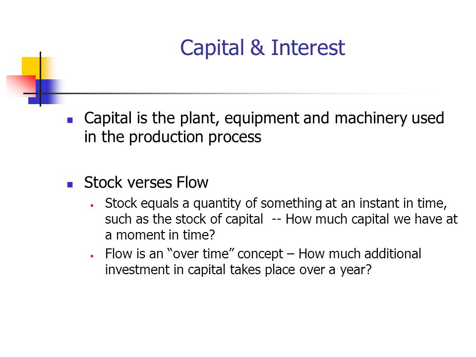 Capital & Interest Capital is the plant, equipment and machinery used in the production process. Stock verses Flow.