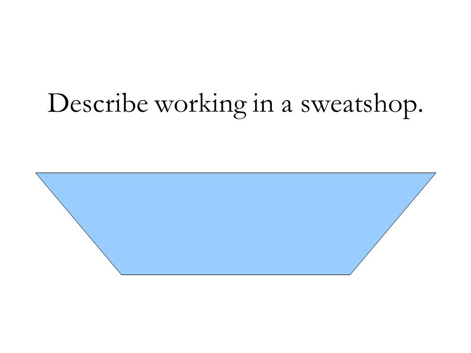 Describe working in a sweatshop