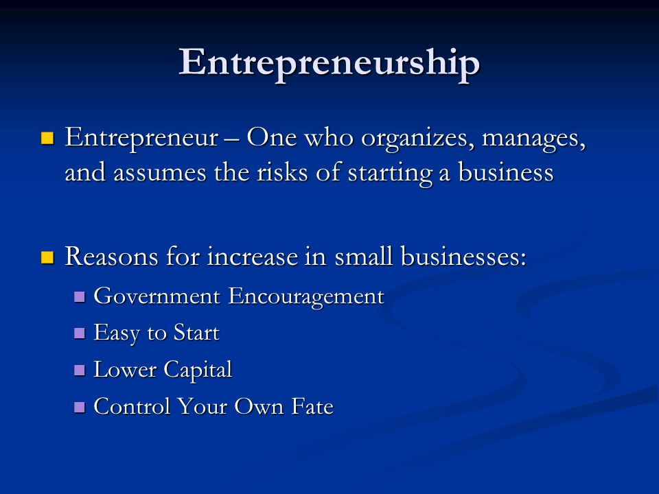 Entrepreneurship Entrepreneur – One who organizes, manages, and assumes the risks of starting a business.
