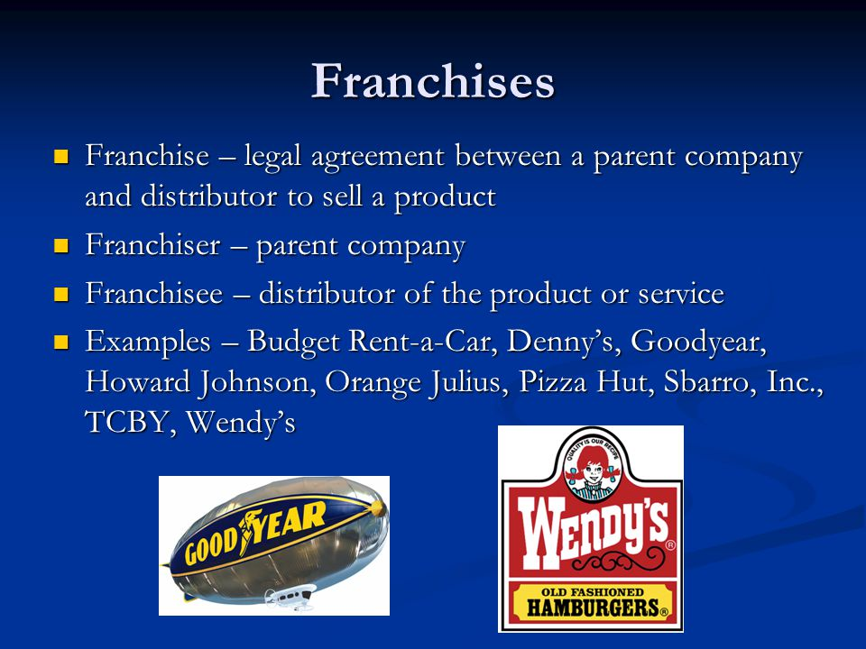 Franchises Franchise – legal agreement between a parent company and distributor to sell a product. Franchiser – parent company.