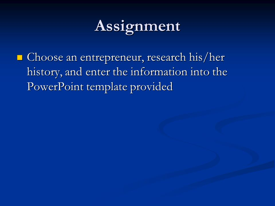 Assignment Choose an entrepreneur, research his/her history, and enter the information into the PowerPoint template provided.
