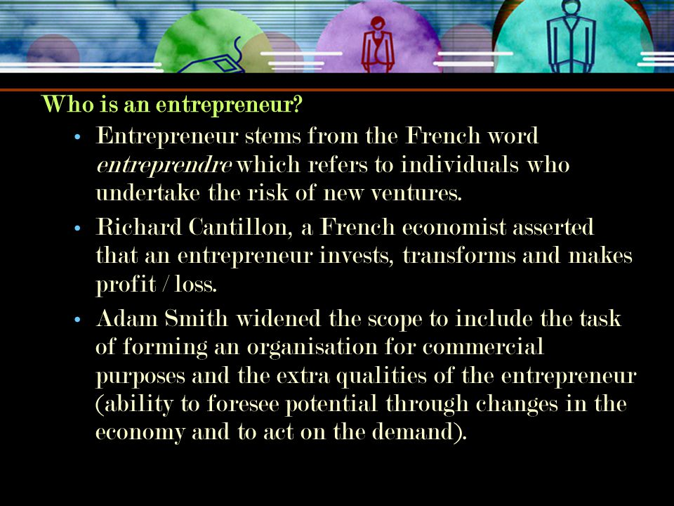 Who is an entrepreneur Entrepreneur stems from the French word entreprendre which refers to individuals who undertake the risk of new ventures.