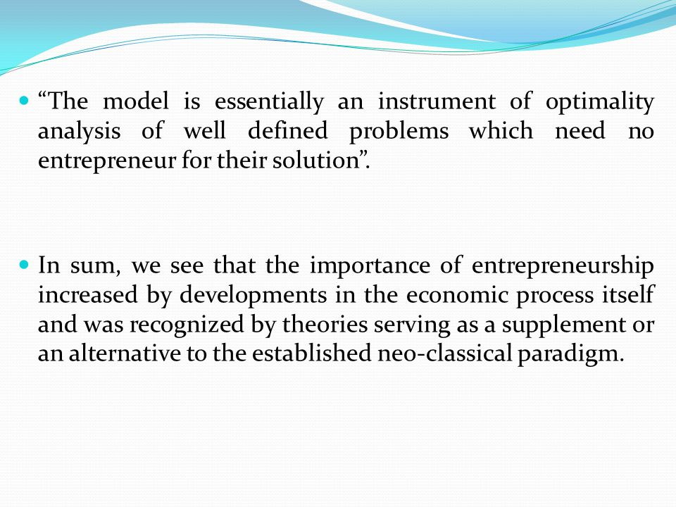 The model is essentially an instrument of optimality analysis of well defined problems which need no entrepreneur for their solution .