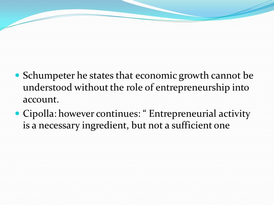 Schumpeter he states that economic growth cannot be understood without the role of entrepreneurship into account.