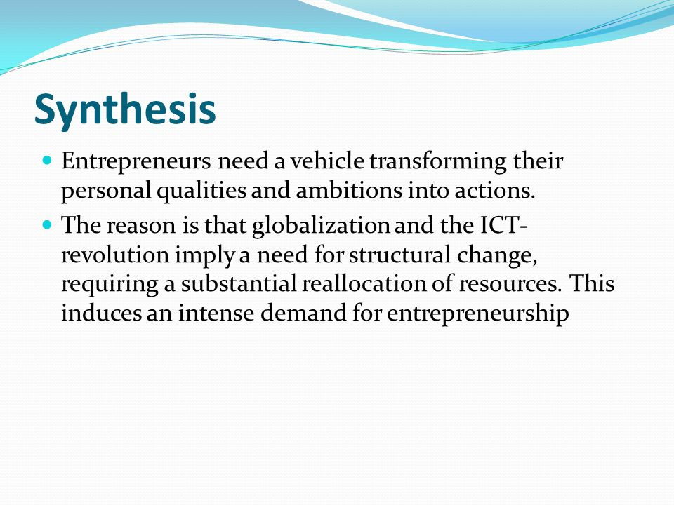 Synthesis Entrepreneurs need a vehicle transforming their personal qualities and ambitions into actions.