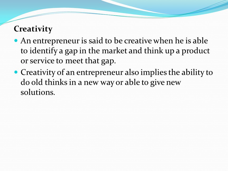 Creativity An entrepreneur is said to be creative when he is able to identify a gap in the market and think up a product or service to meet that gap.