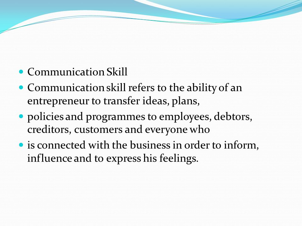 Communication Skill Communication skill refers to the ability of an entrepreneur to transfer ideas, plans,