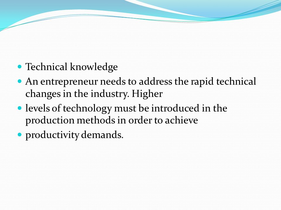 Technical knowledge An entrepreneur needs to address the rapid technical changes in the industry. Higher.