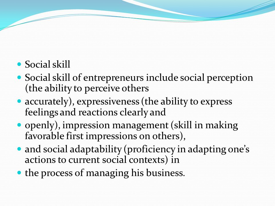 Social skill Social skill of entrepreneurs include social perception (the ability to perceive others.