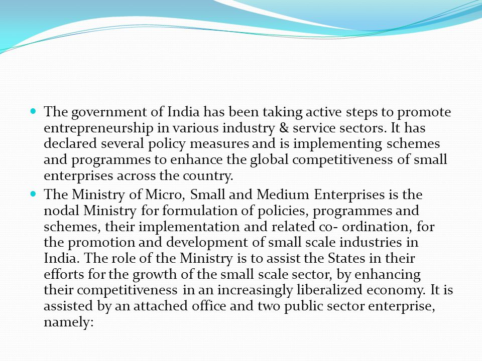 The government of India has been taking active steps to promote entrepreneurship in various industry & service sectors. It has declared several policy measures and is implementing schemes and programmes to enhance the global competitiveness of small enterprises across the country.