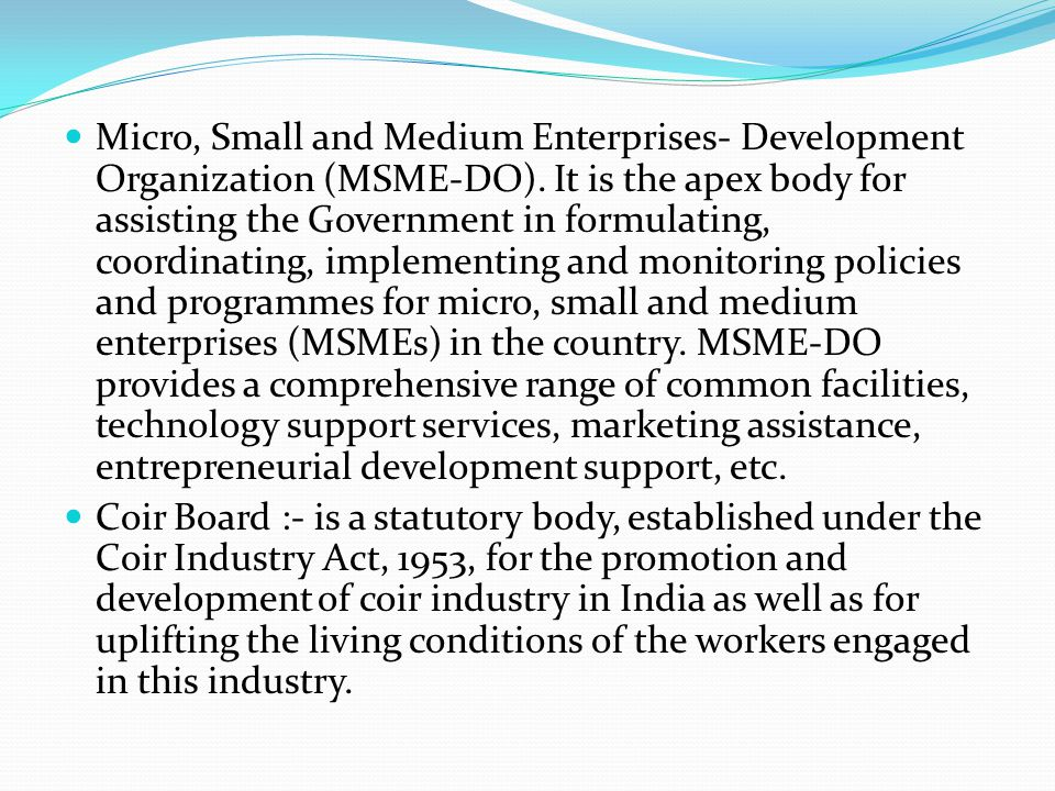 Micro, Small and Medium Enterprises- Development Organization (MSME-DO). It is the apex body for assisting the Government in formulating, coordinating, implementing and monitoring policies and programmes for micro, small and medium enterprises (MSMEs) in the country. MSME-DO provides a comprehensive range of common facilities, technology support services, marketing assistance, entrepreneurial development support, etc.
