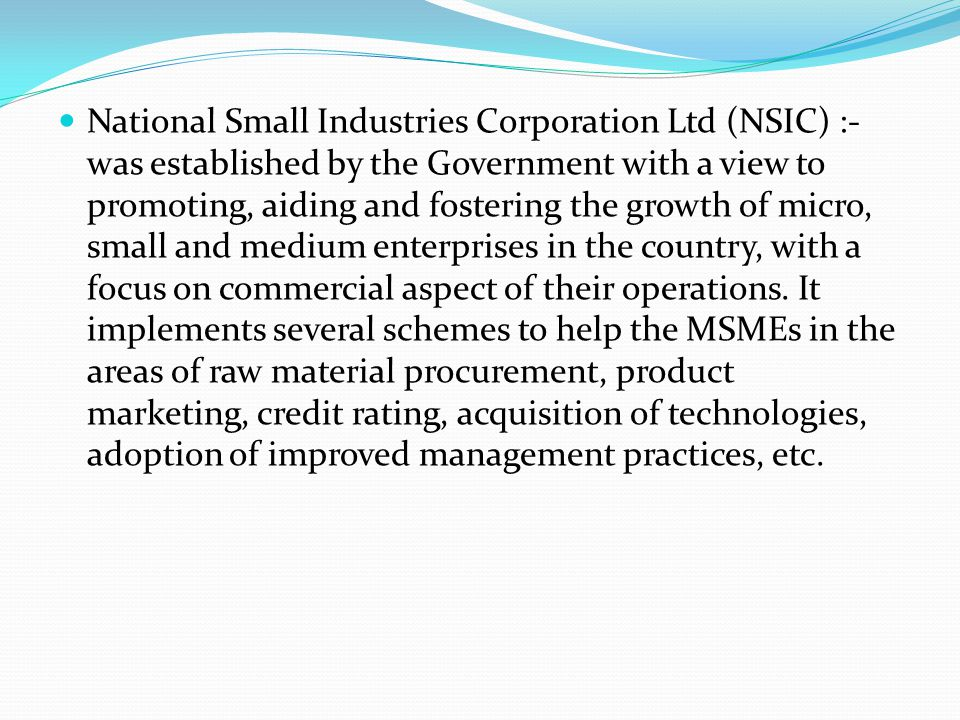 National Small Industries Corporation Ltd (NSIC) :- was established by the Government with a view to promoting, aiding and fostering the growth of micro, small and medium enterprises in the country, with a focus on commercial aspect of their operations.