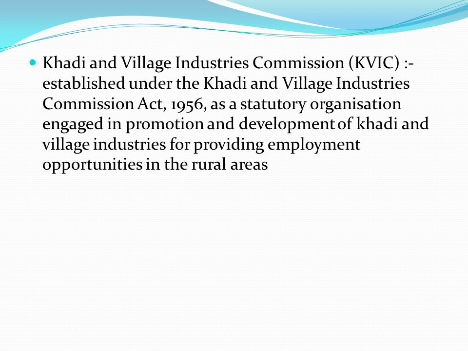 Khadi and Village Industries Commission (KVIC) :- established under the Khadi and Village Industries Commission Act, 1956, as a statutory organisation engaged in promotion and development of khadi and village industries for providing employment opportunities in the rural areas