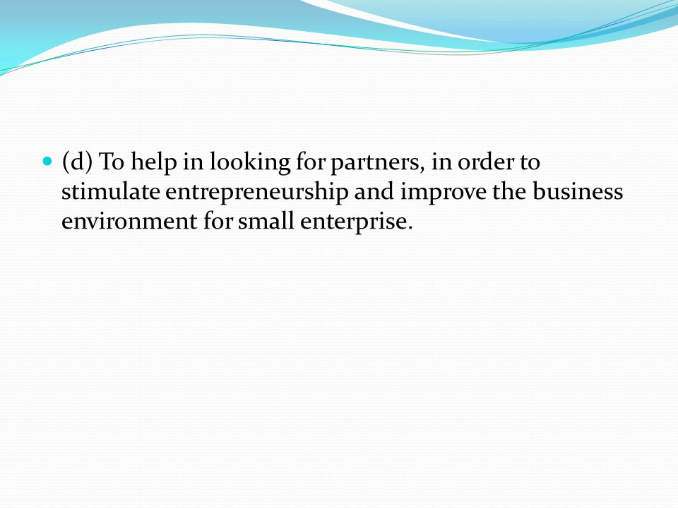 (d) To help in looking for partners, in order to stimulate entrepreneurship and improve the business environment for small enterprise.