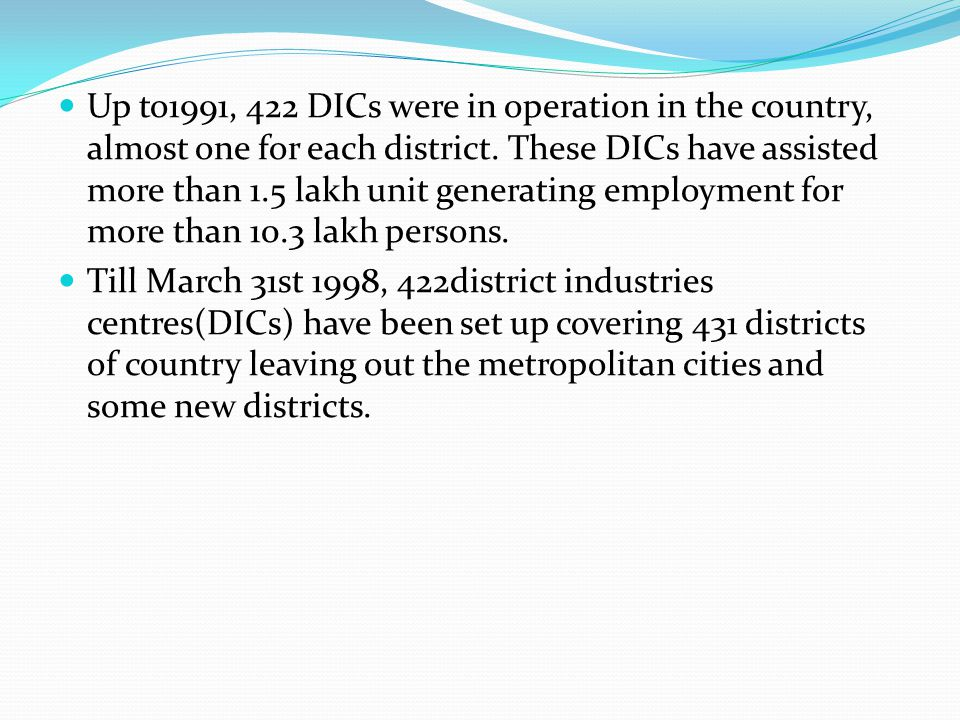 Up to1991, 422 DICs were in operation in the country, almost one for each district. These DICs have assisted more than 1.5 lakh unit generating employment for more than 10.3 lakh persons.