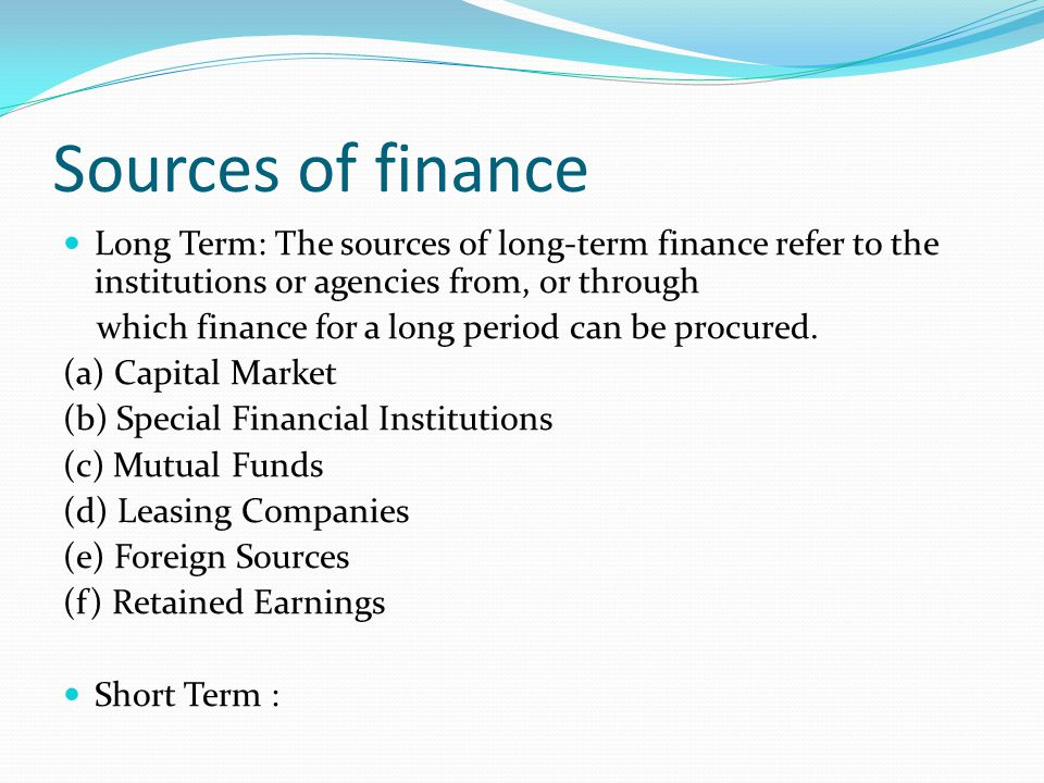 Sources of finance Long Term: The sources of long-term finance refer to the institutions or agencies from, or through.