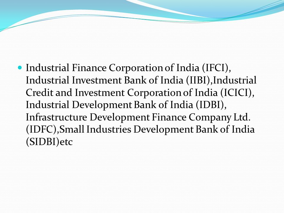 Industrial Finance Corporation of India (IFCI), Industrial Investment Bank of India (IIBI),Industrial Credit and Investment Corporation of India (ICICI), Industrial Development Bank of India (IDBI), Infrastructure Development Finance Company Ltd.