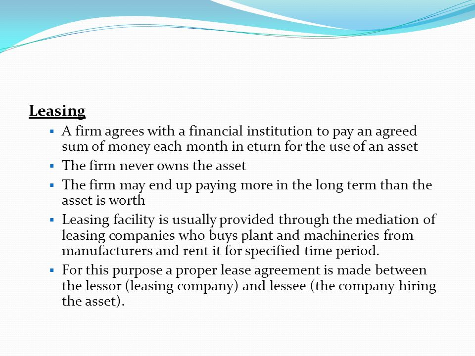 Leasing A firm agrees with a financial institution to pay an agreed sum of money each month in eturn for the use of an asset.