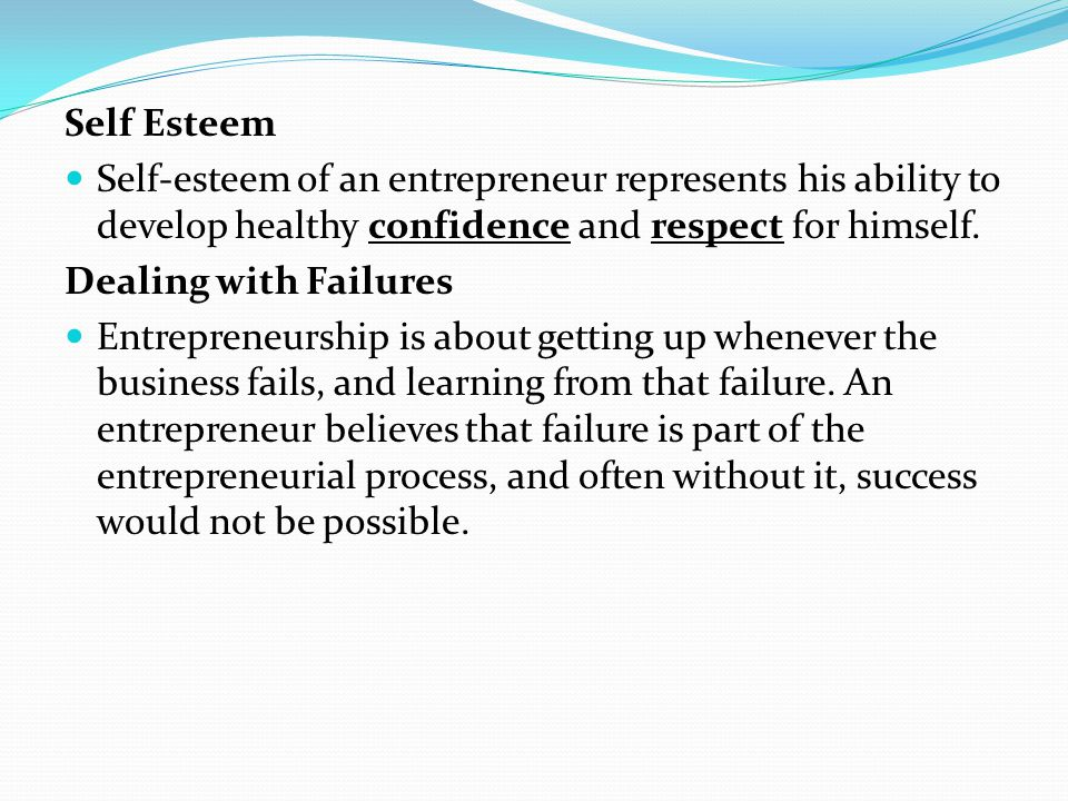 Self Esteem Self-esteem of an entrepreneur represents his ability to develop healthy confidence and respect for himself.