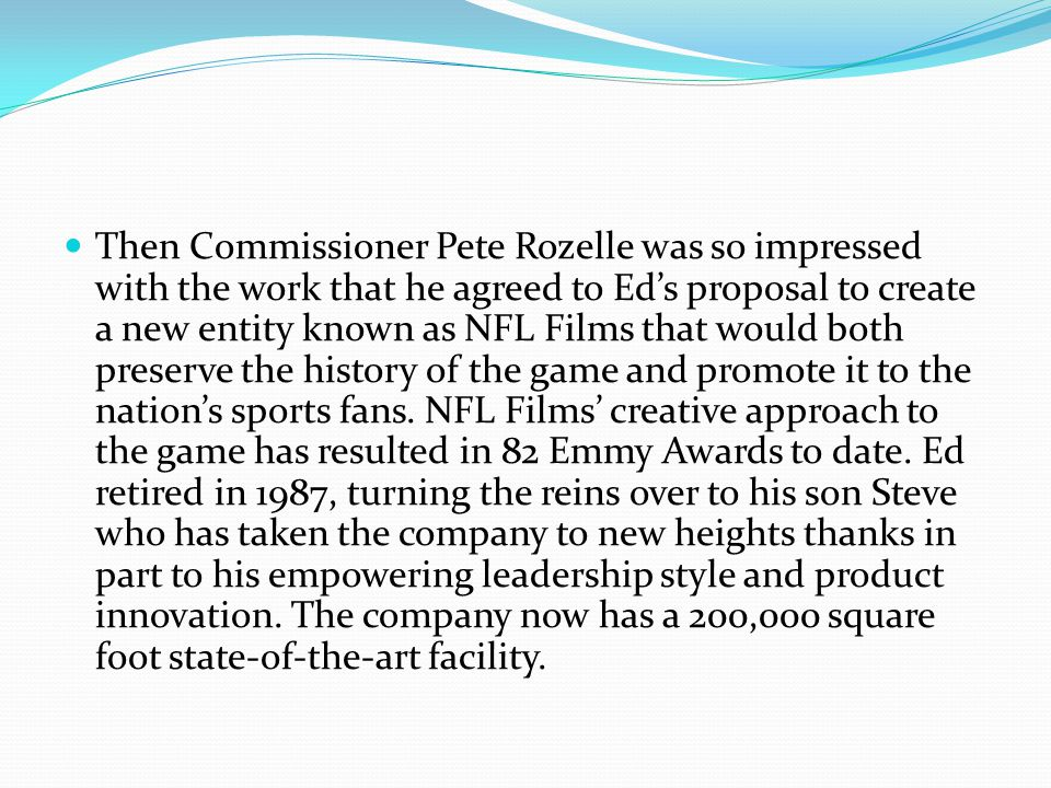 Then Commissioner Pete Rozelle was so impressed with the work that he agreed to Ed's proposal to create a new entity known as NFL Films that would both preserve the history of the game and promote it to the nation's sports fans.