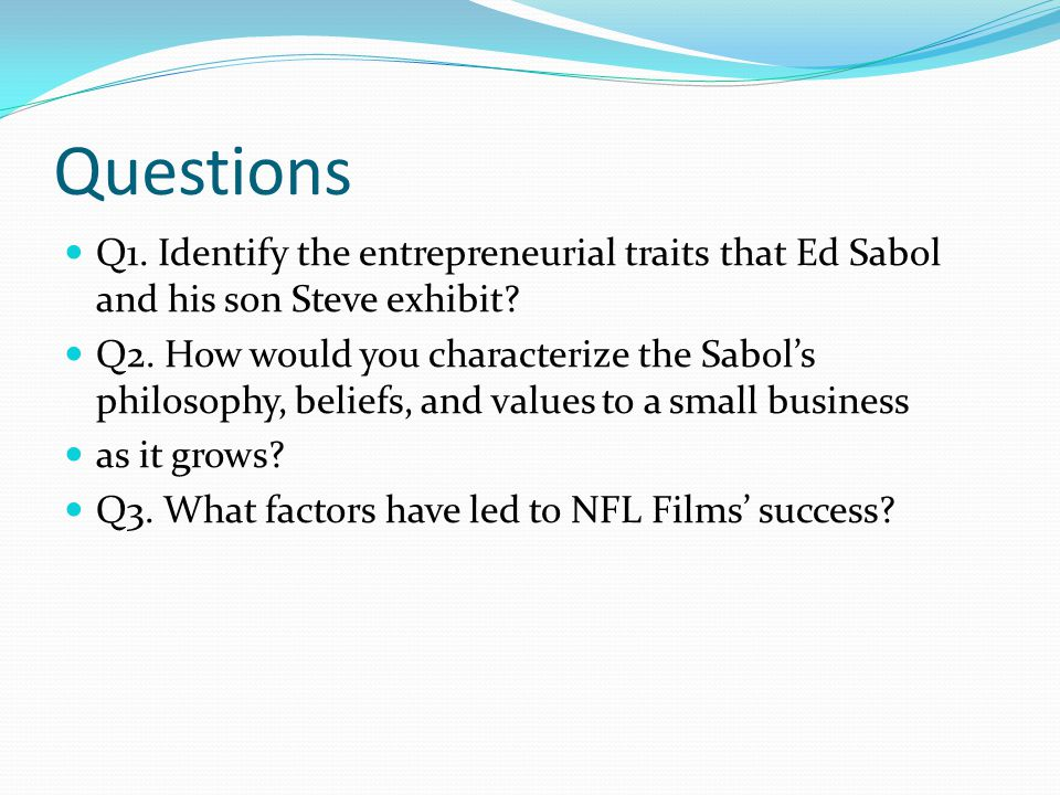 Questions Q1. Identify the entrepreneurial traits that Ed Sabol and his son Steve exhibit