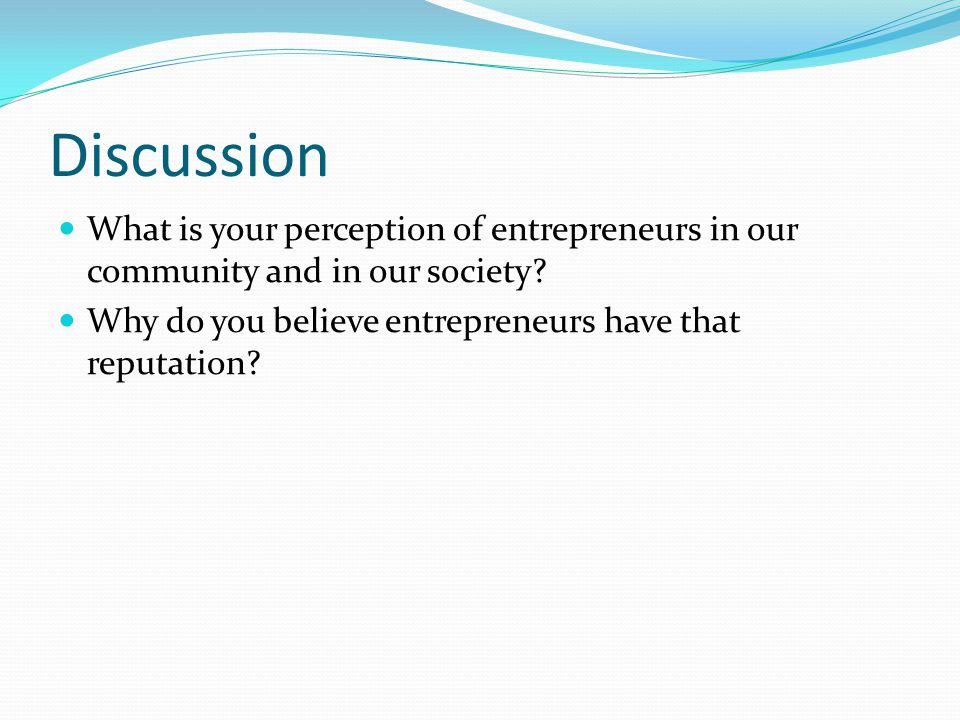 Discussion What is your perception of entrepreneurs in our community and in our society.