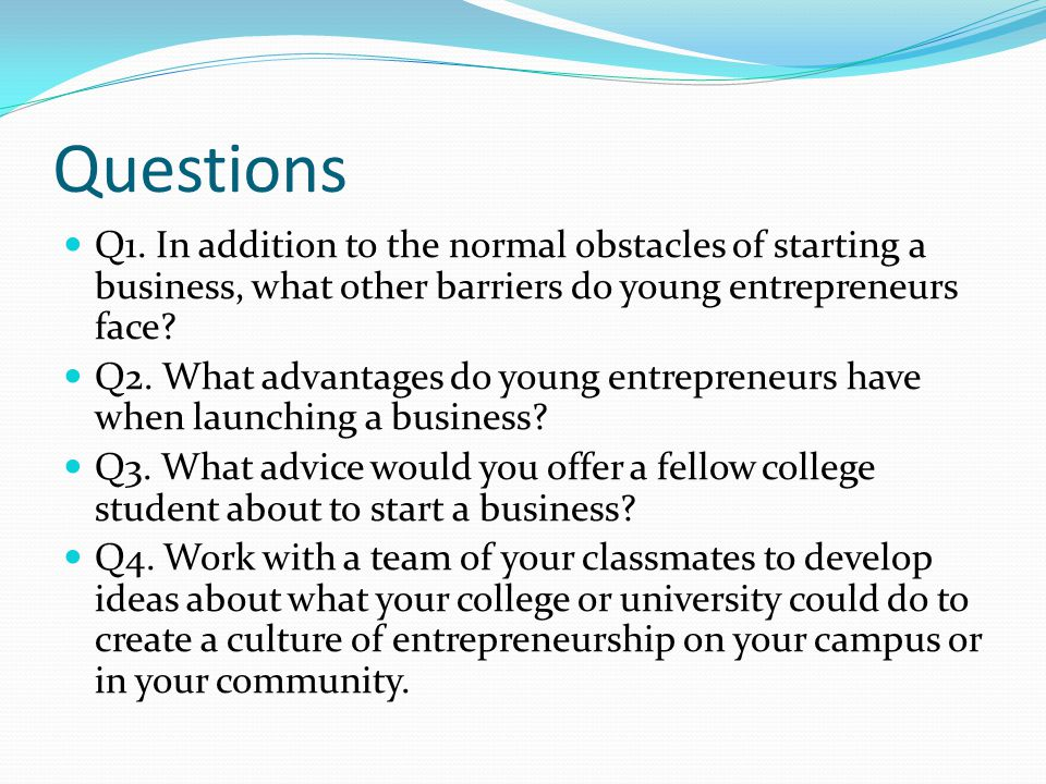 Questions Q1. In addition to the normal obstacles of starting a business, what other barriers do young entrepreneurs face