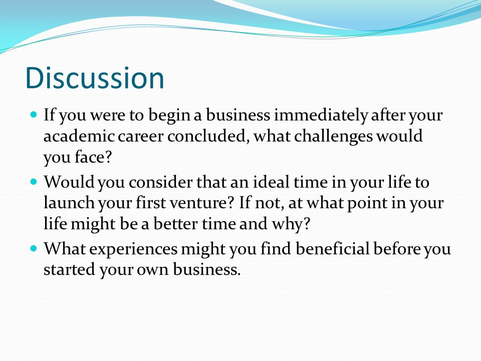 Discussion If you were to begin a business immediately after your academic career concluded, what challenges would you face
