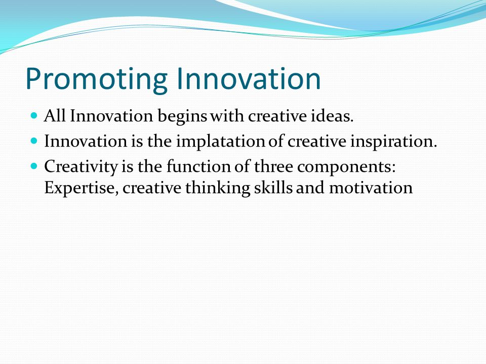 Promoting Innovation All Innovation begins with creative ideas.