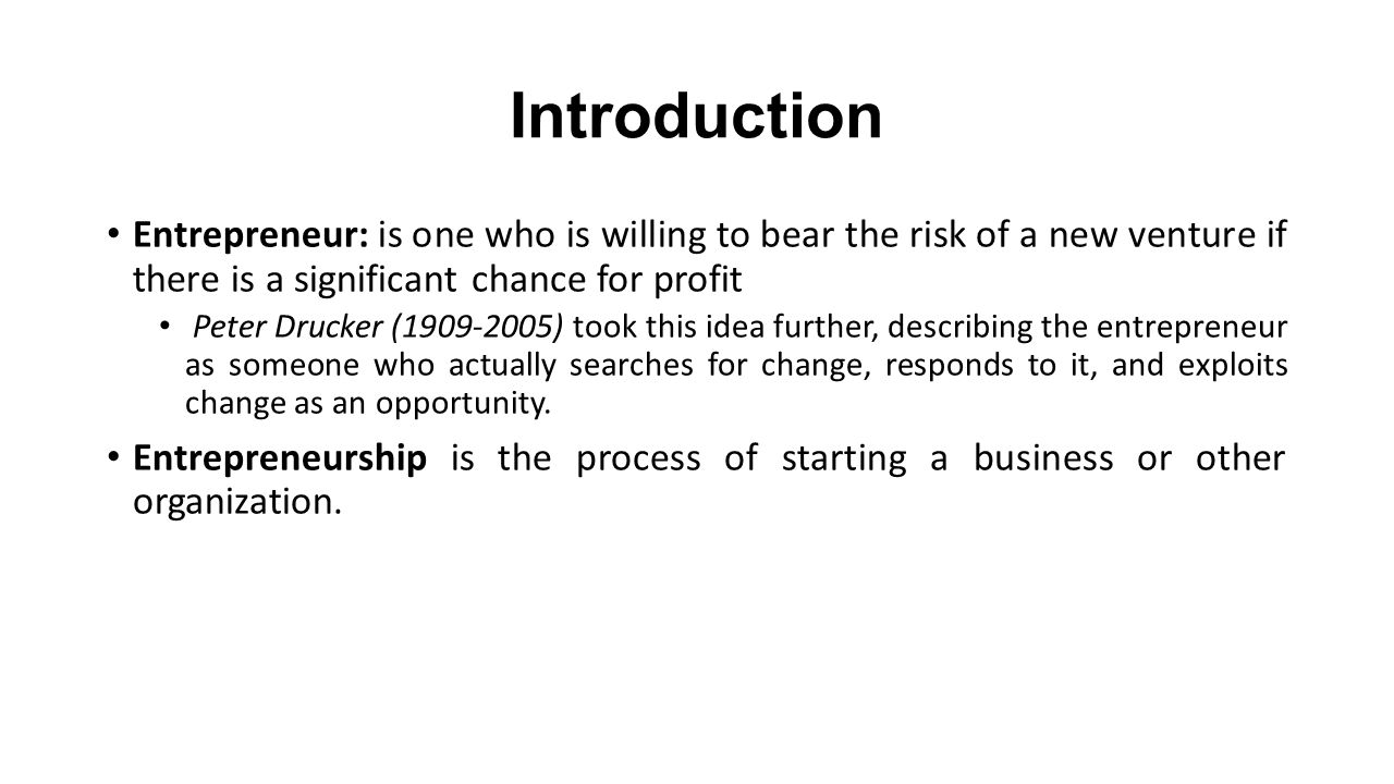 Introduction Entrepreneur: is one who is willing to bear the risk of a new venture if there is a significant chance for profit.