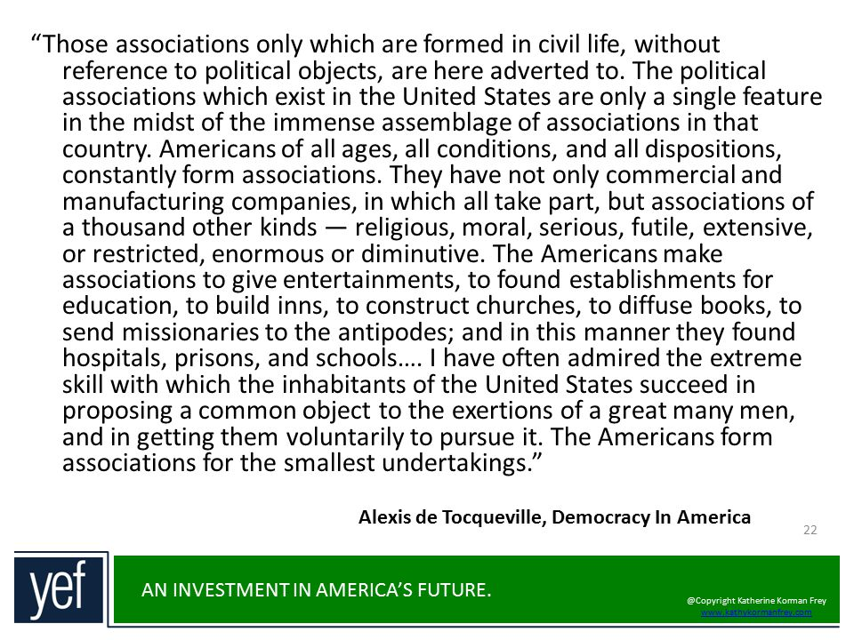 Those associations only which are formed in civil life, without reference to political objects, are here adverted to. The political associations which exist in the United States are only a single feature in the midst of the immense assemblage of associations in that country. Americans of all ages, all conditions, and all dispositions, constantly form associations. They have not only commercial and manufacturing companies, in which all take part, but associations of a thousand other kinds — religious, moral, serious, futile, extensive, or restricted, enormous or diminutive. The Americans make associations to give entertainments, to found establishments for education, to build inns, to construct churches, to diffuse books, to send missionaries to the antipodes; and in this manner they found hospitals, prisons, and schools…. I have often admired the extreme skill with which the inhabitants of the United States succeed in proposing a common object to the exertions of a great many men, and in getting them voluntarily to pursue it. The Americans form associations for the smallest undertakings.