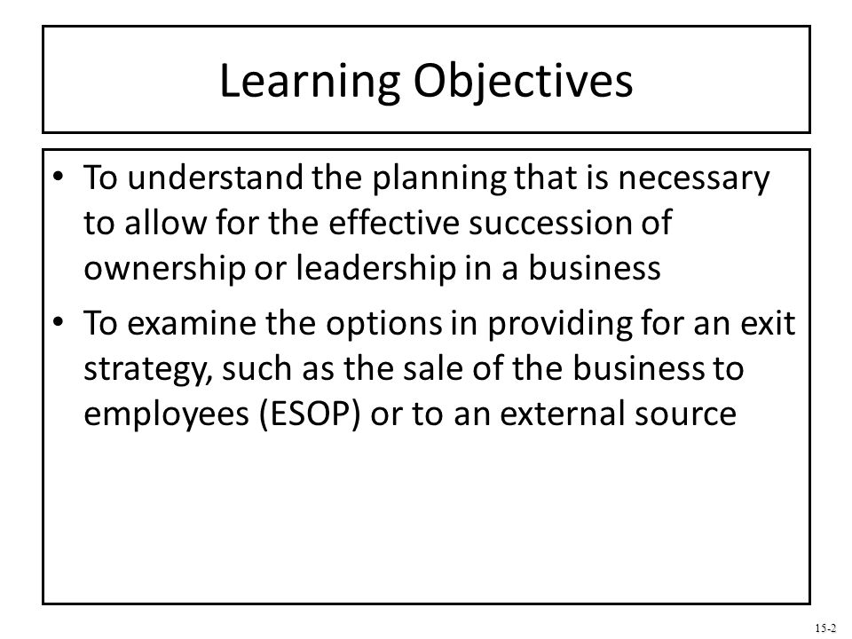 Learning Objectives To understand the planning that is necessary to allow for the effective succession of ownership or leadership in a business.
