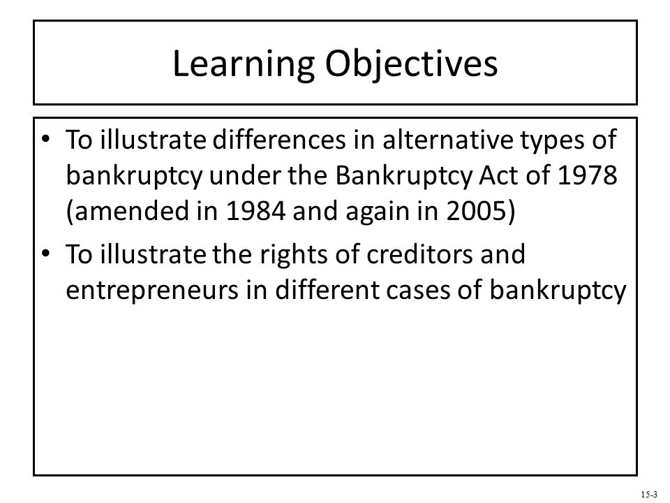 Learning Objectives To illustrate differences in alternative types of bankruptcy under the Bankruptcy Act of 1978 (amended in 1984 and again in 2005)