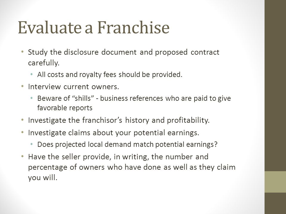 Evaluate a Franchise Study the disclosure document and proposed contract carefully. All costs and royalty fees should be provided.