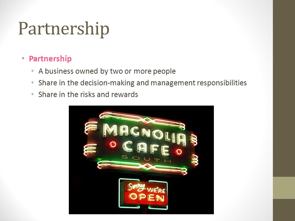 Partnership Partnership A business owned by two or more people