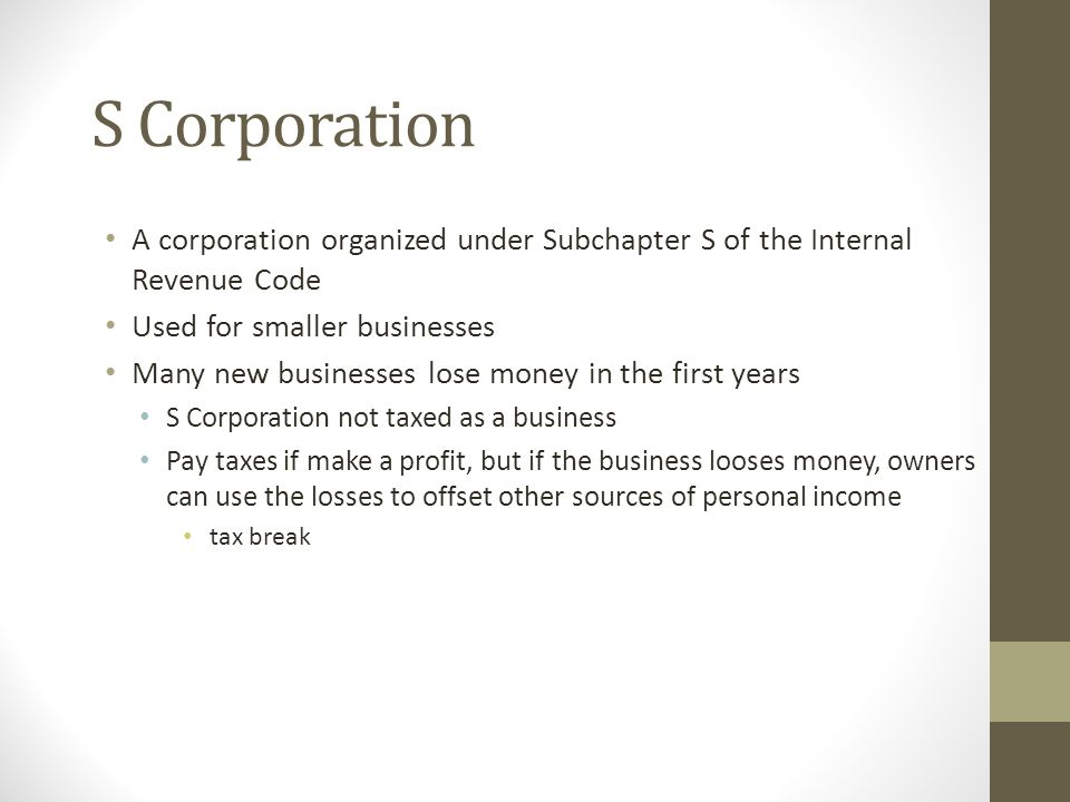 S Corporation A corporation organized under Subchapter S of the Internal Revenue Code. Used for smaller businesses.