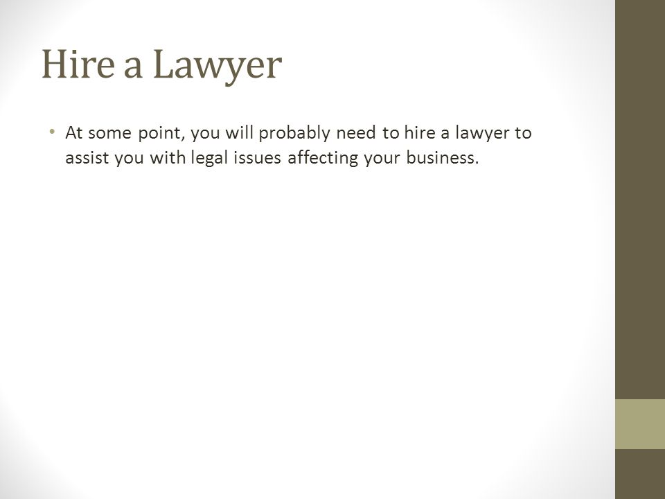 Hire a Lawyer At some point, you will probably need to hire a lawyer to assist you with legal issues affecting your business.