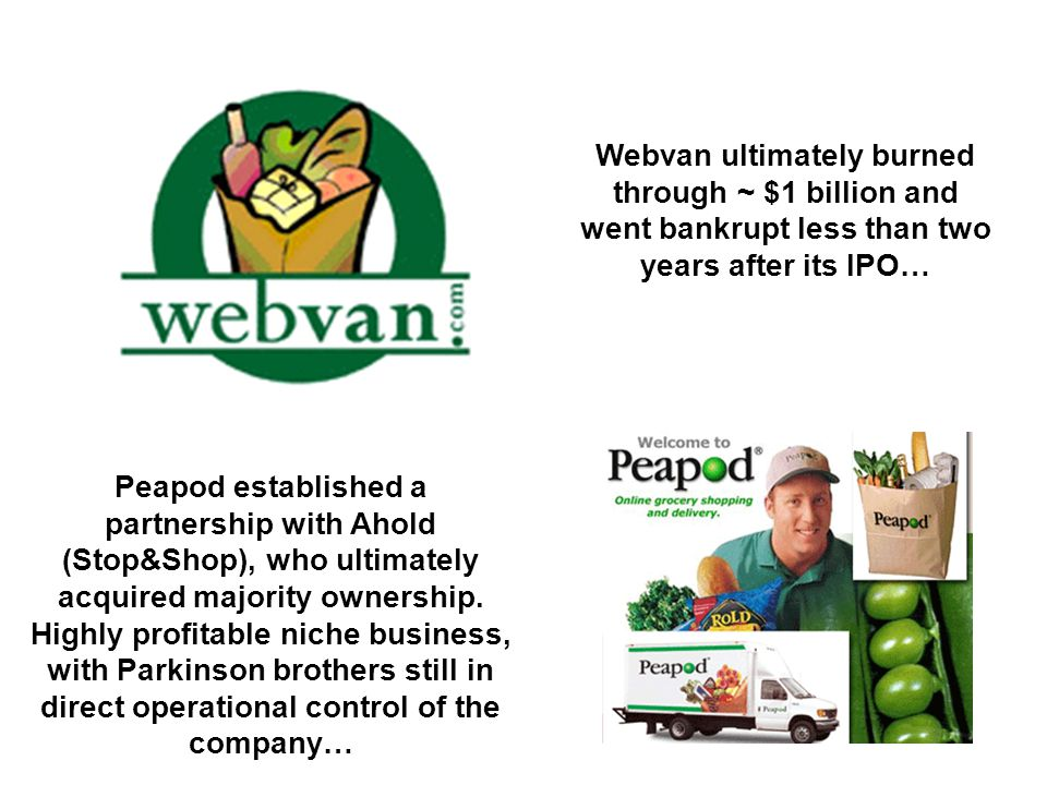 Webvan ultimately burned through ~ $1 billion and went bankrupt less than two years after its IPO…