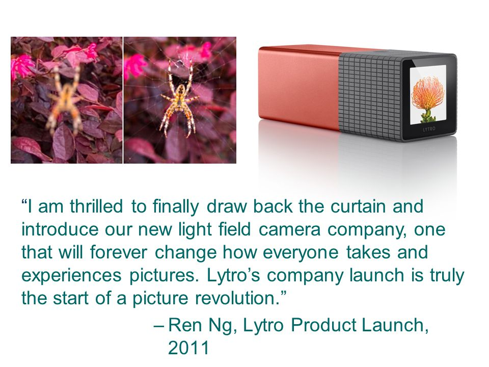 I am thrilled to finally draw back the curtain and introduce our new light field camera company, one that will forever change how everyone takes and experiences pictures. Lytro's company launch is truly the start of a picture revolution.