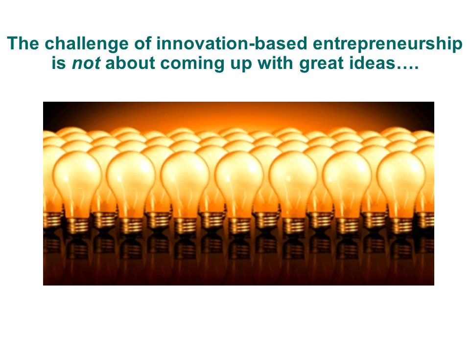 The challenge of innovation-based entrepreneurship is not about coming up with great ideas….