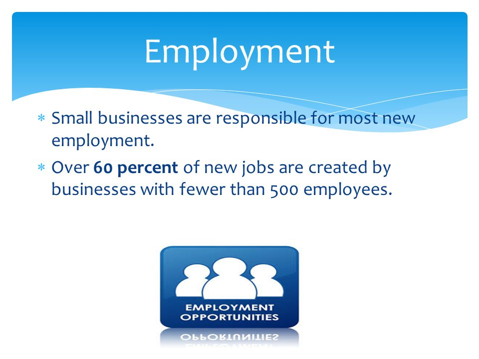 Employment Small businesses are responsible for most new employment.