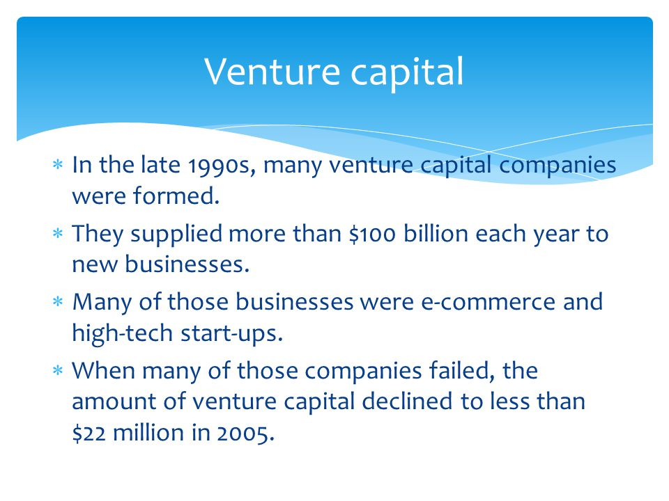 Venture capital In the late 1990s, many venture capital companies were formed. They supplied more than $100 billion each year to new businesses.