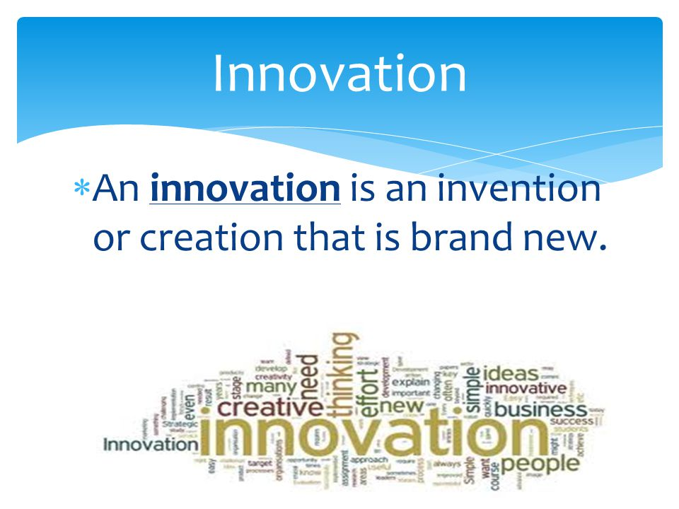 Innovation An innovation is an invention or creation that is brand new.