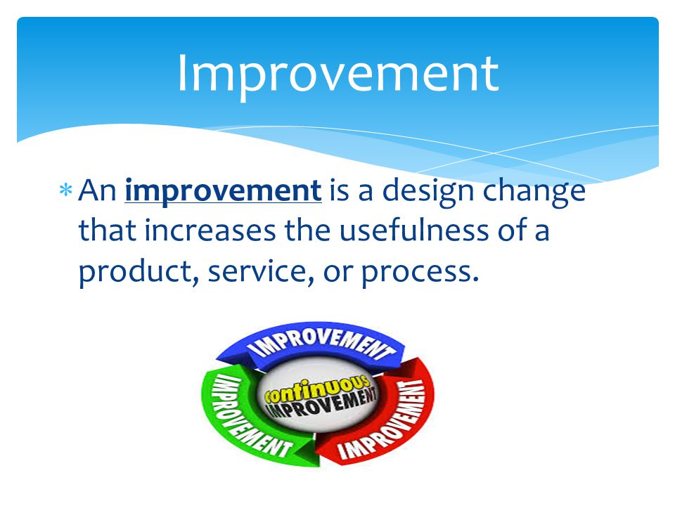 Improvement An improvement is a design change that increases the usefulness of a product, service, or process.