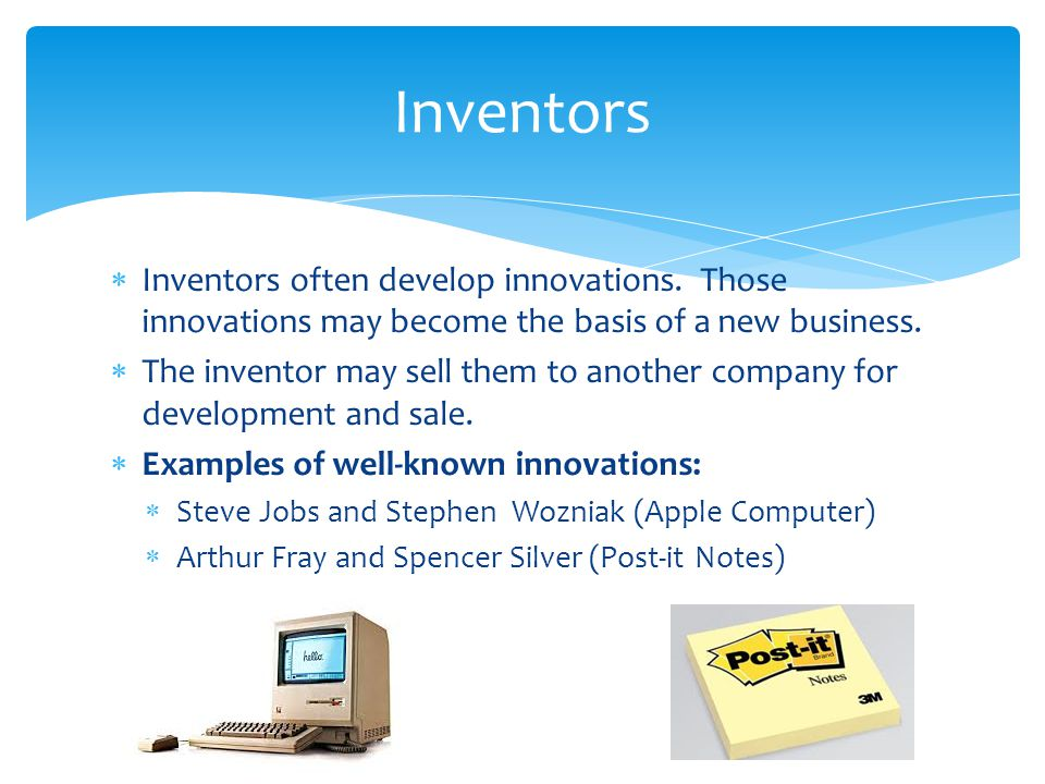 Inventors Inventors often develop innovations. Those innovations may become the basis of a new business.
