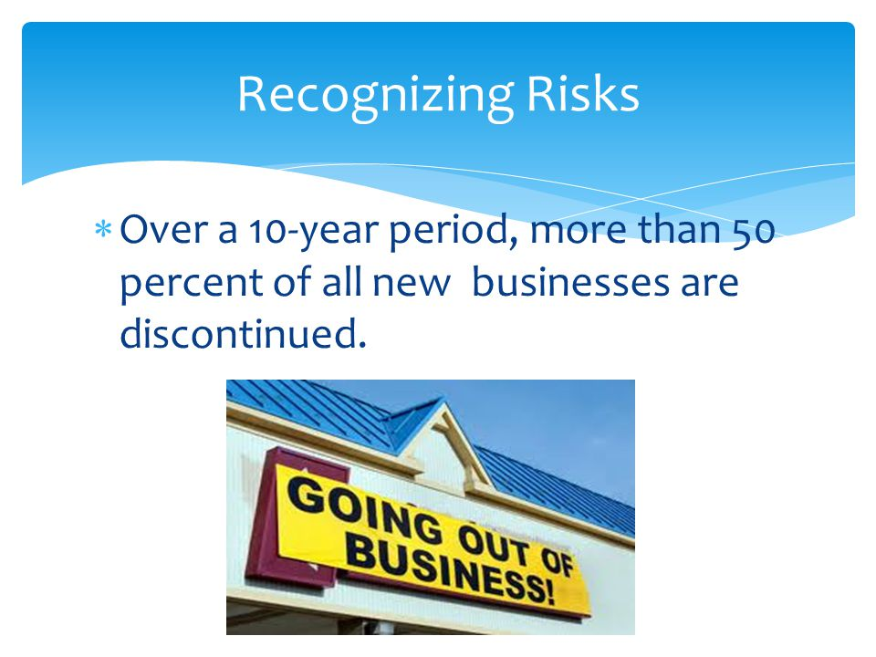 Recognizing Risks Over a 10-year period, more than 50 percent of all new businesses are discontinued.