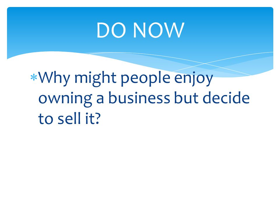 DO NOW Why might people enjoy owning a business but decide to sell it