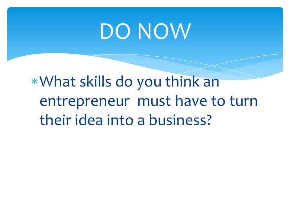 DO NOW What skills do you think an entrepreneur must have to turn their idea into a business