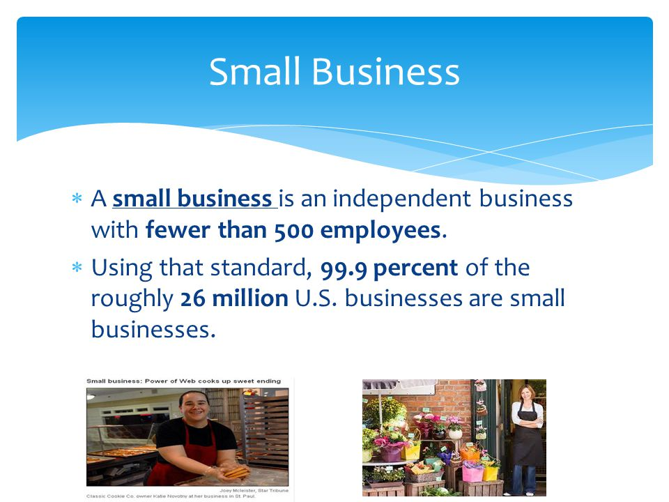 Small Business A small business is an independent business with fewer than 500 employees.